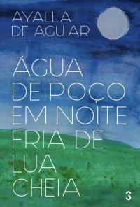 Água de poço em noite fria de lua cheia, de Ayalla de Aguiar