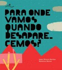 Para onde vamos quando desaparecemos?, escrito por Isabel Minhós Martins e ilustrado por Madalena Matoso